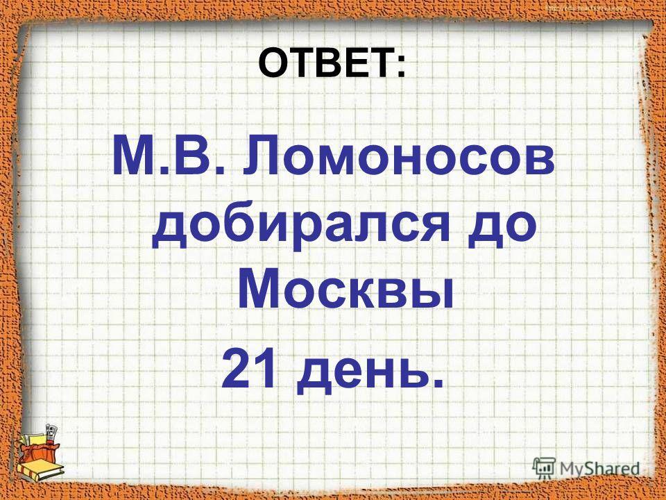 ОТВЕТ: М.В. Ломоносов добирался до Москвы 21 день.