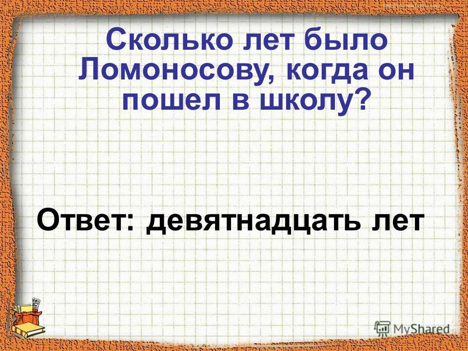 Ответ: девятнадцать лет Сколько лет было Ломоносову, когда он пошел в школу?