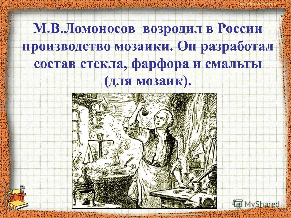 М.В.Ломоносов возродил в России производство мозаики. Он разработал состав стекла, фарфора и смальты (для мозаик).
