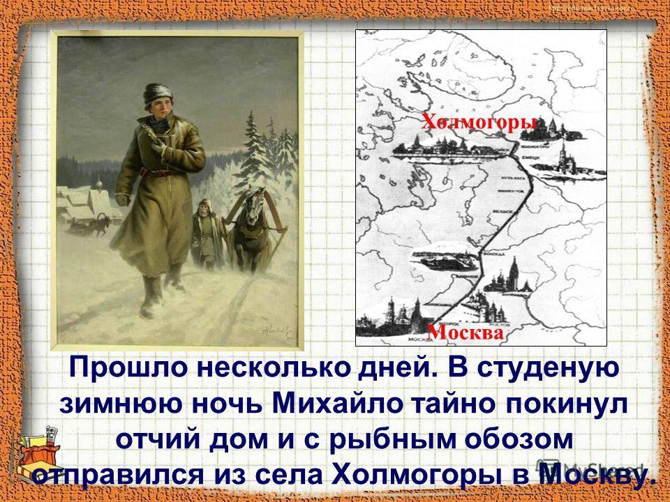 Прошло несколько дней. В студеную зимнюю ночь Михайло тайно покинул отчий дом и с рыбным обозом отправился из села Холмогоры в Москву. Холмогоры Москва