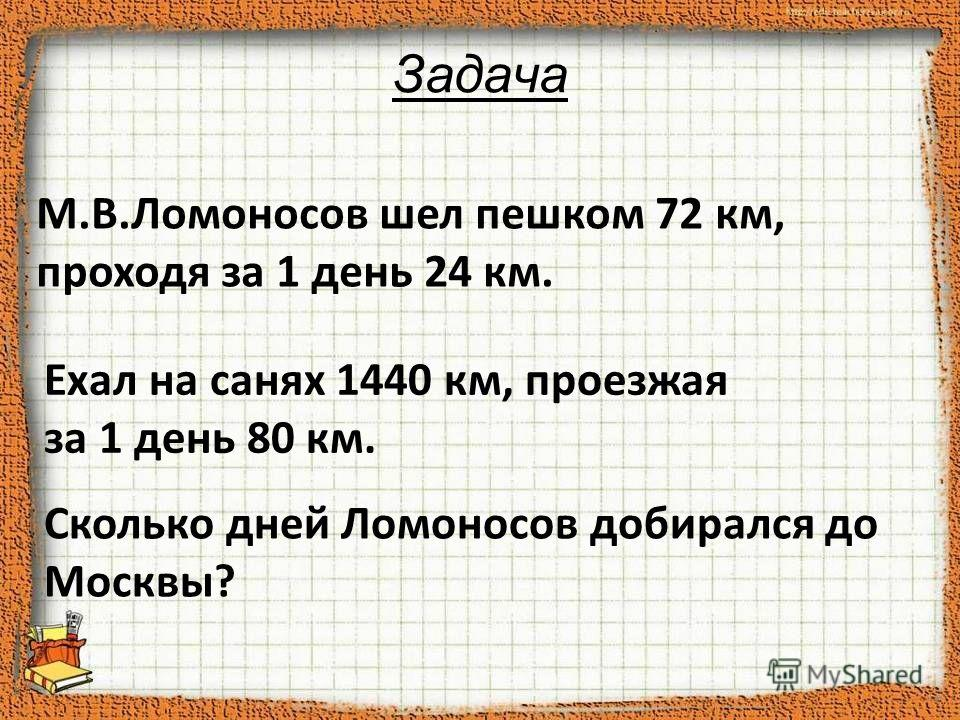 Задача М.В.Ломоносов шел пешком 72 км, проходя за 1 день 24 км. Ехал на санях 1440 км, проезжая за 1 день 80 км. Сколько дней Ломоносов добирался до Москвы?