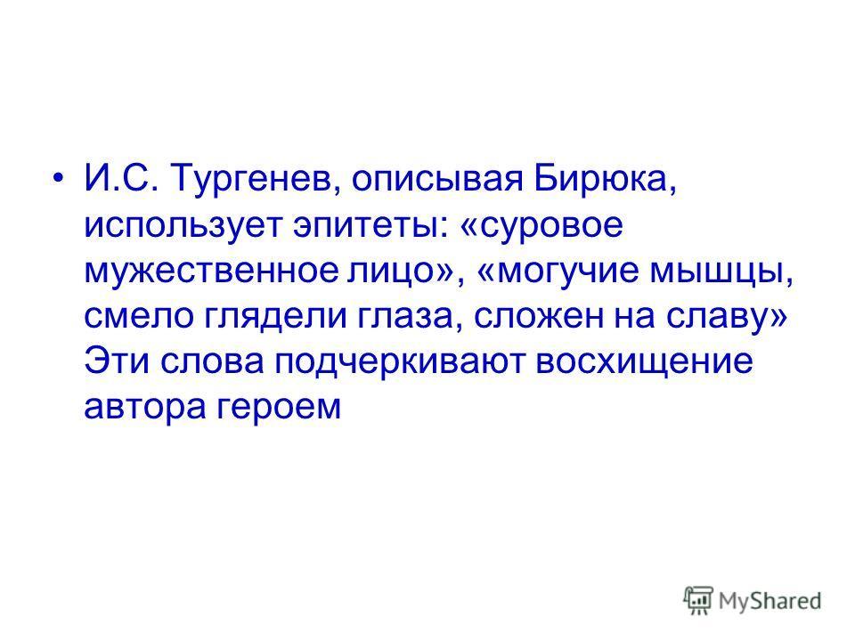 И.С. Тургенев, описывая Бирюка, использует эпитеты: «суровое мужественное лицо», «могучие мышцы, смело глядели глаза, сложен на славу» Эти слова подчеркивают восхищение автора героем