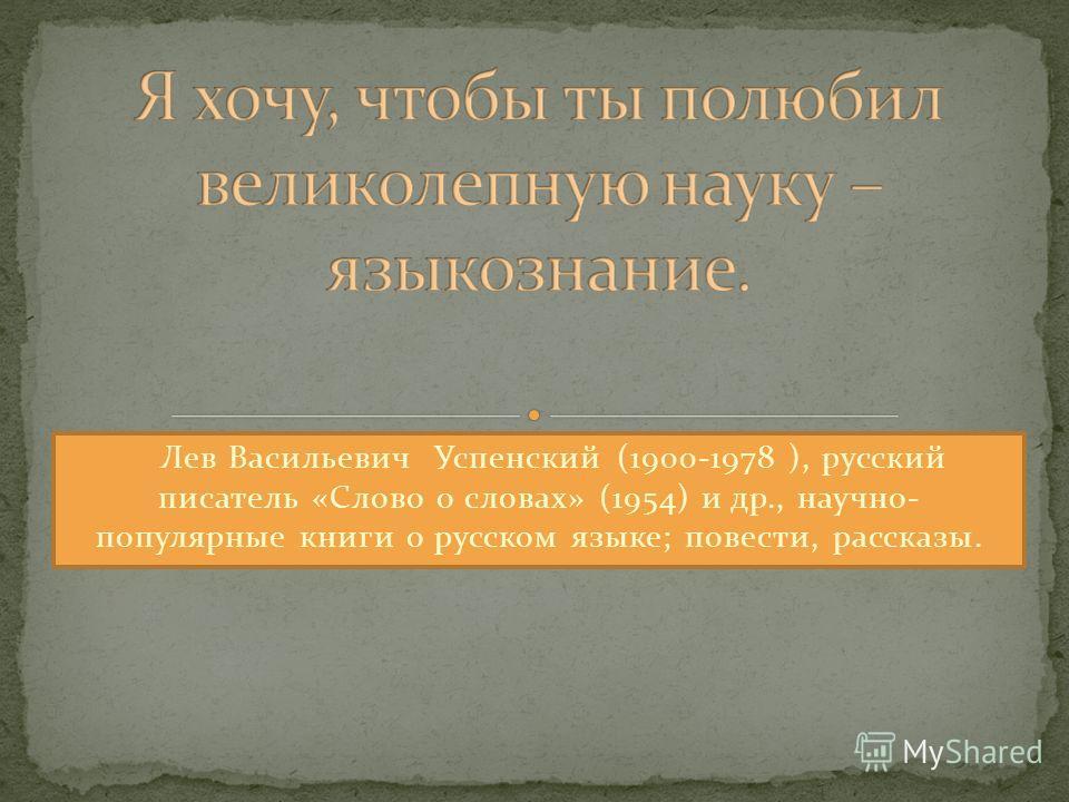 Лев Васильевич Успенский (1900-1978 ), русский писатель «Слово о словах» (1954) и др., научно- популярные книги о русском языке; повести, рассказы.