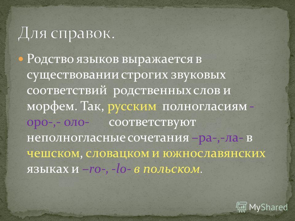 Родство языков выражается в существовании строгих звуковых соответствий родственных слов и морфем. Так, русским полногласиям - оро-,- оло- соответствуют неполногласные сочетания –ра-,-ла- в чешском, словацком и южнославянских языках и –ro-, -lo- в по