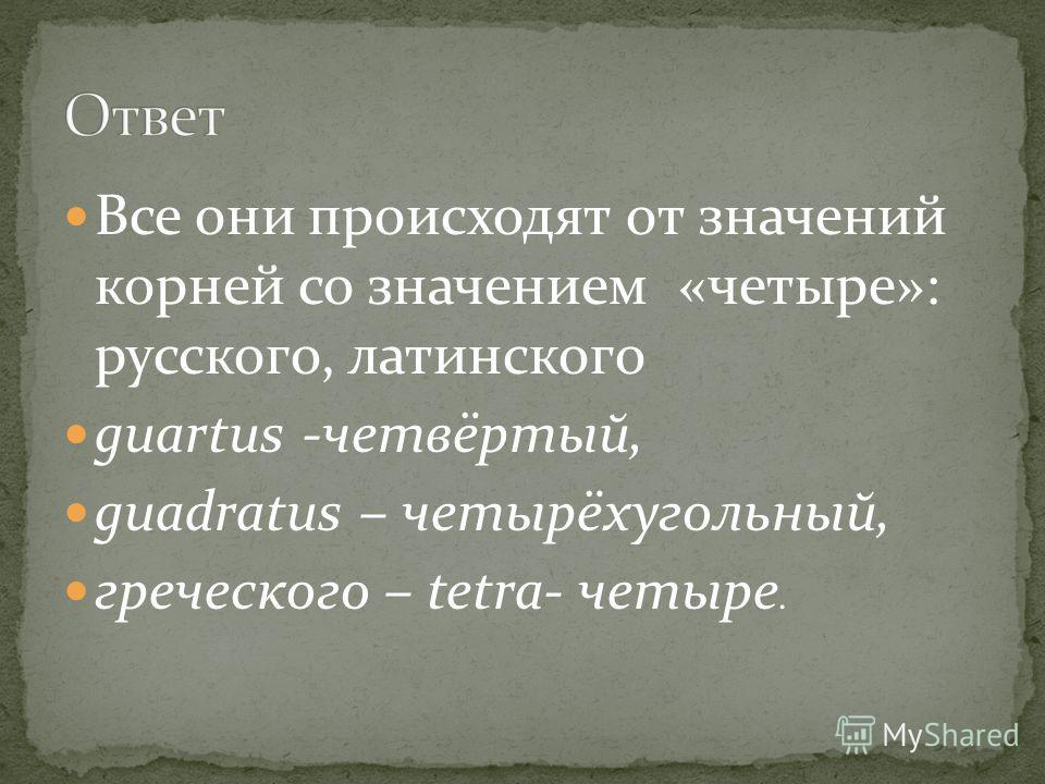 Все они происходят от значений корней со значением «четыре»: русского, латинского guartus -четвёртый, guadratus – четырёхугольный, греческого – tetra- четыре.