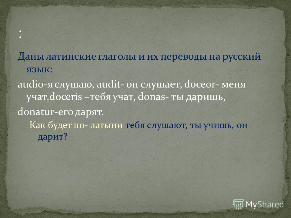Даны латинские глаголы и их переводы на русский язык: audio-я слушаю, audit- он слушает, doceor- меня учат,doceris –тебя учат, donas- ты даришь, donatur-его дарят. Как будет по- латыни тебя слушают, ты учишь, он дарит?