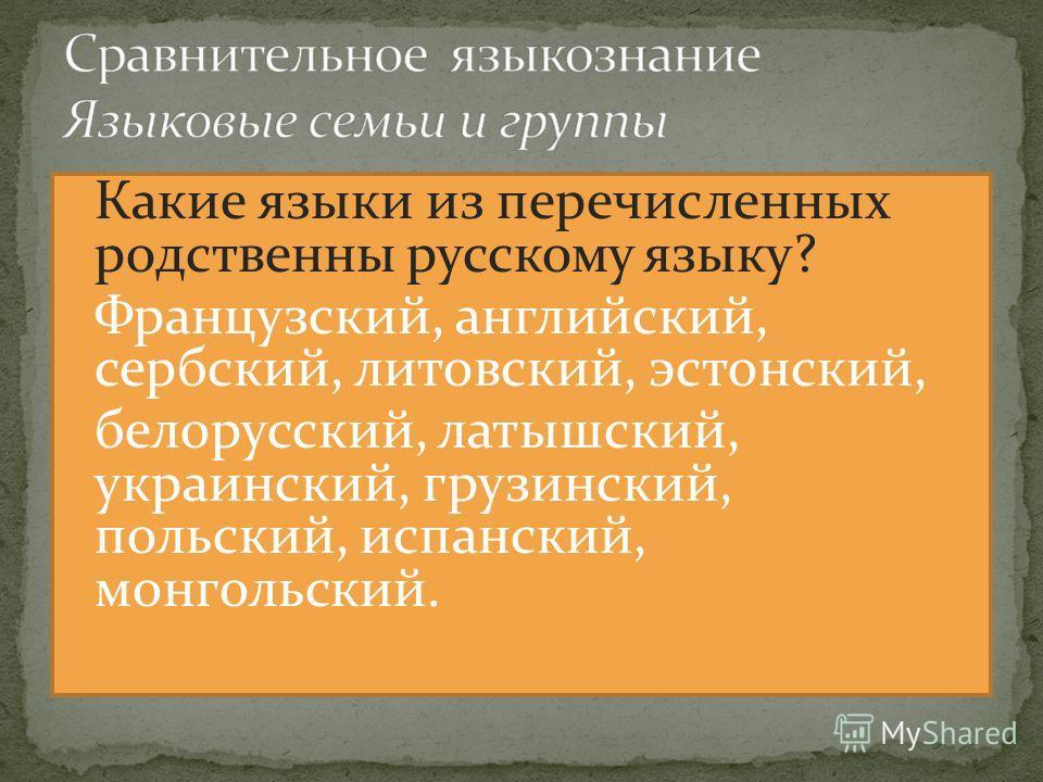 Какие языки из перечисленных родственны русскому языку? Французский, английский, сербский, литовский, эстонский, белорусский, латышский, украинский, грузинский, польский, испанский, монгольский.