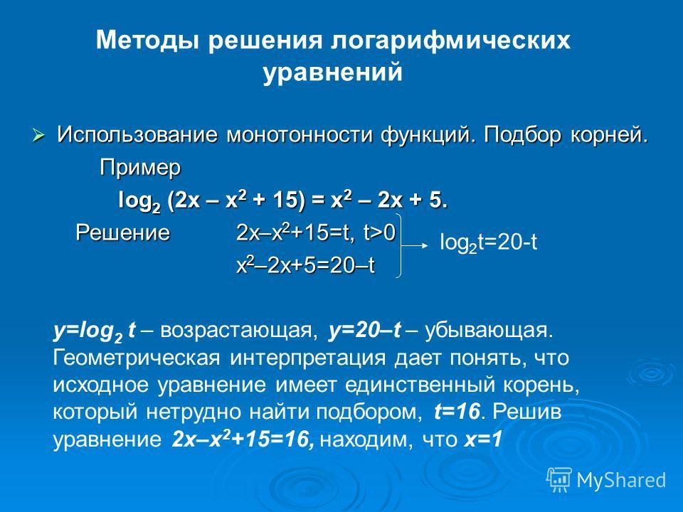 Методы решения логарифмических уравнений Использование монотонности функций. Подбор корней. Использование монотонности функций. Подбор корней.Пример log 2 (2x – x 2 + 15) = x 2 – 2x + 5. log 2 (2x – x 2 + 15) = x 2 – 2x + 5. Решение2x–x 2 +15=t, t>0