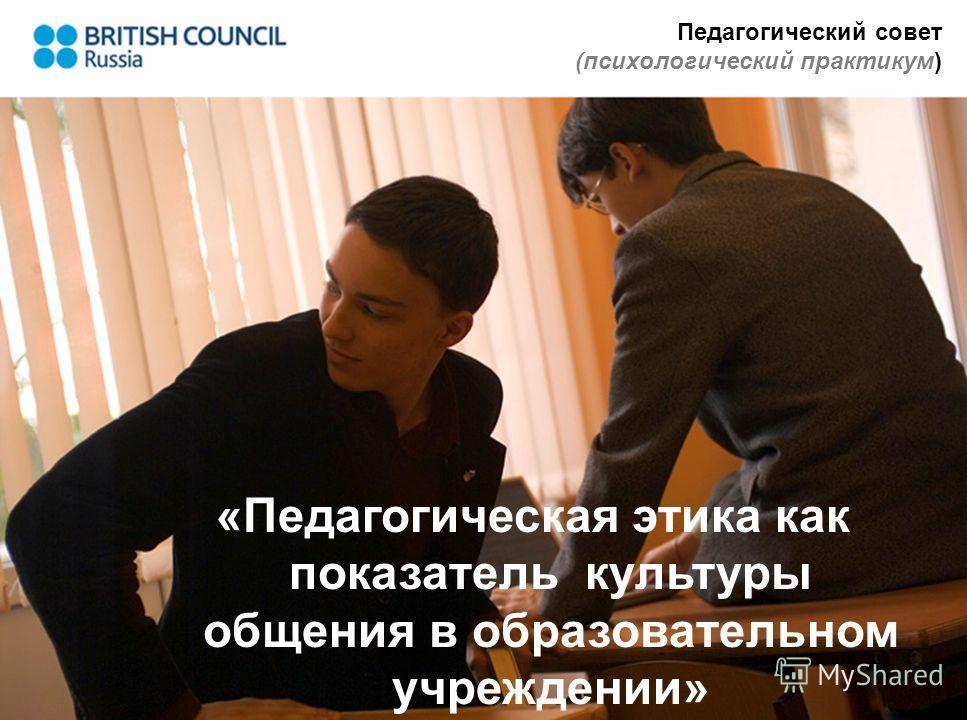 Педагогический совет (психологический практикум) «Педагогическая этика как показатель культуры общения в образовательном учреждении»