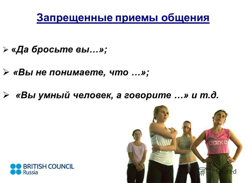 Запрещенные приемы общения «Да бросьте вы…»; «Вы не понимаете, что …»; «Вы умный человек, а говорите …» и т.д.