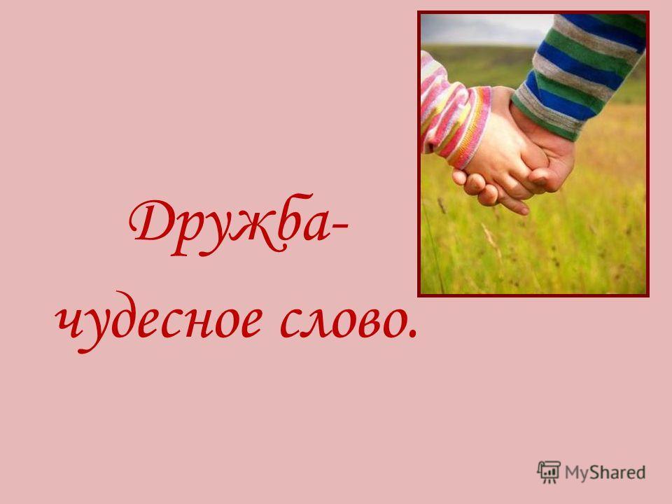 Дружба- чудесное слово.
