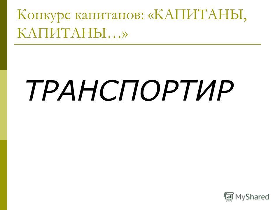 Конкурс капитанов: «КАПИТАНЫ, КАПИТАНЫ…» ТРАНСПОРТИР
