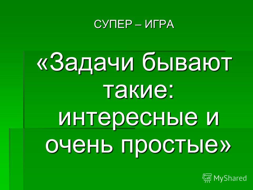 СУПЕР – ИГРА «Задачи бывают такие: интересные и очень простые»