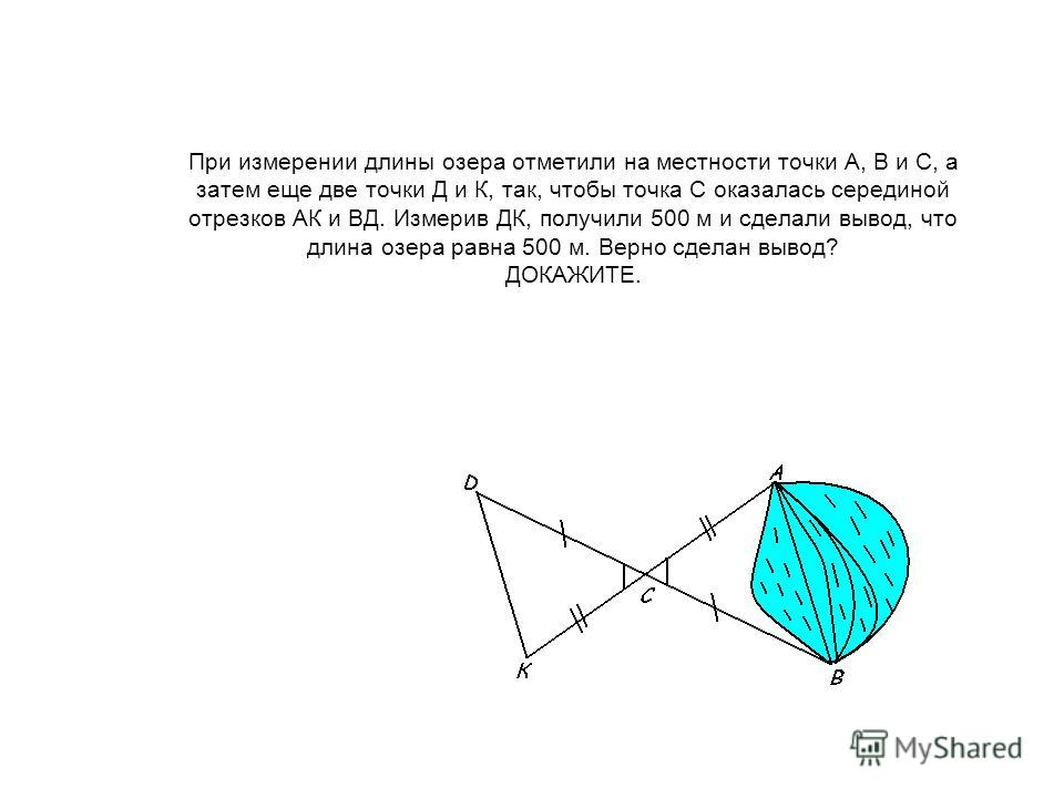 При измерении длины озера отметили на местности точки А, В и С, а затем еще две точки Д и К, так, чтобы точка С оказалась серединой отрезков АК и ВД. Измерив ДК, получили 500 м и сделали вывод, что длина озера равна 500 м. Верно сделан вывод? ДОКАЖИТ