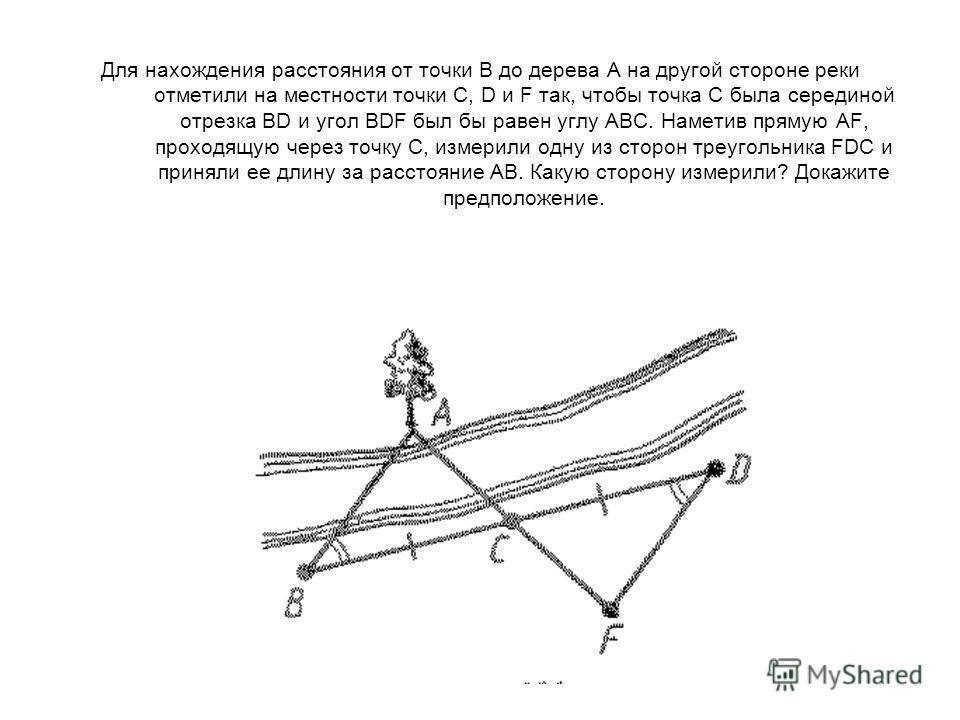 Для нахождения расстояния от точки В до дерева А на другой стороне реки отметили на местности точки C, D и F так, чтобы точка С была серединой отрезка BD и угол BDF был бы равен углу АВС. Наметив прямую AF, проходящую через точку С, измерили одну из