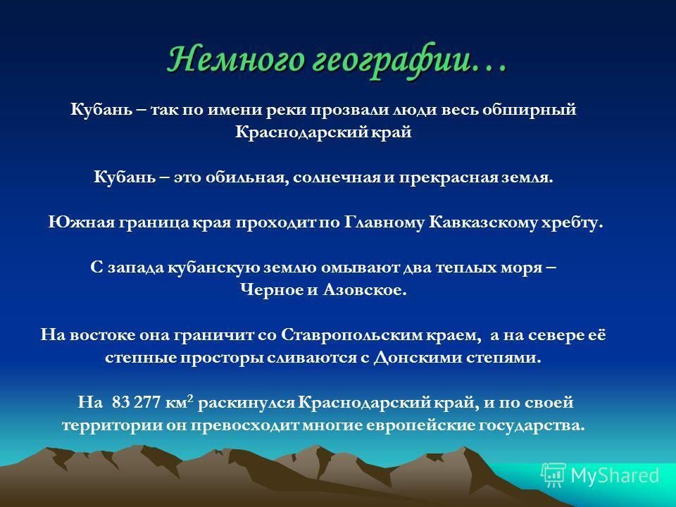 Немного географии… Кубань – так по имени реки прозвали люди весь обширный Краснодарский край Кубань – это обильная, солнечная и прекрасная земля. Южная граница края проходит по Главному Кавказскому хребту. С запада кубанскую землю омывают два теплых