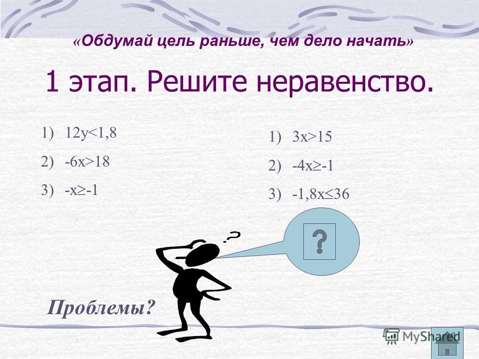 1 этап. Решите неравенство. 1)12у18 3)-х -1 1)3х>15 2)-4х -1 3)-1,8х 36 Проблемы? « Обдумай цель раньше, чем дело начать »
