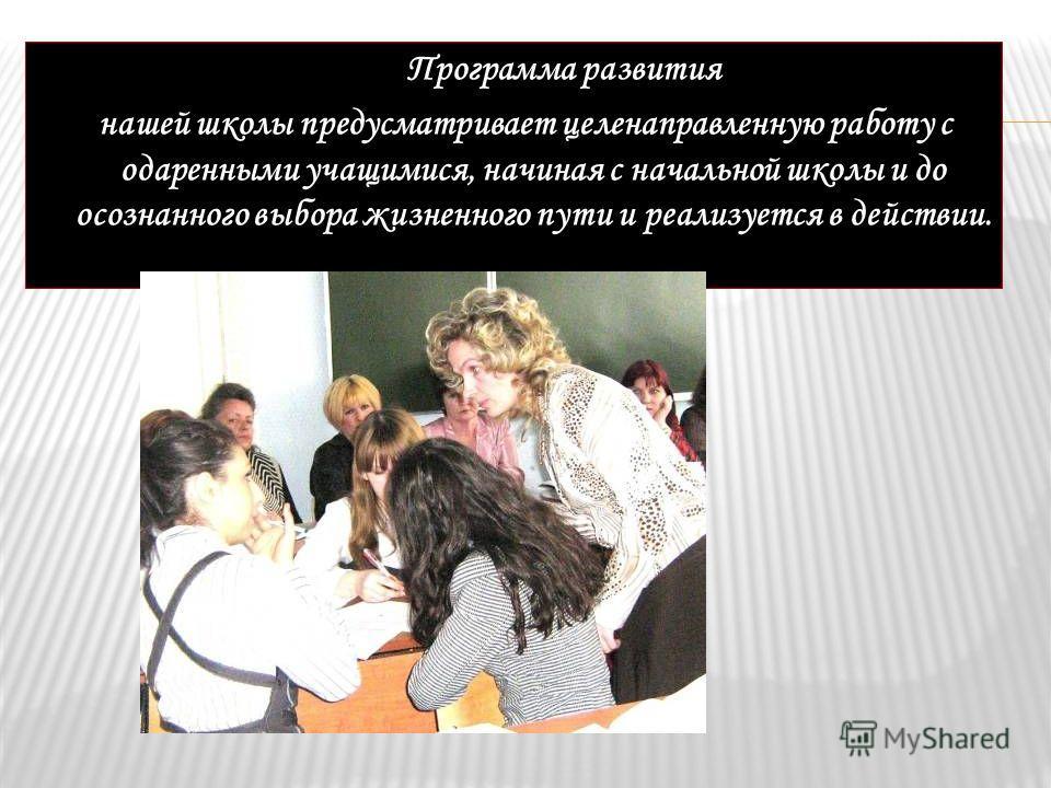 Программа развития нашей школы предусматривает целенаправленную работу с одаренными учащимися, начиная с начальной школы и до осознанного выбора жизненного пути и реализуется в действии.