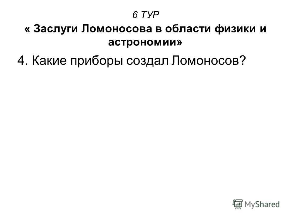 6 ТУР « Заслуги Ломоносова в области физики и астрономии» 4. Какие приборы создал Ломоносов?