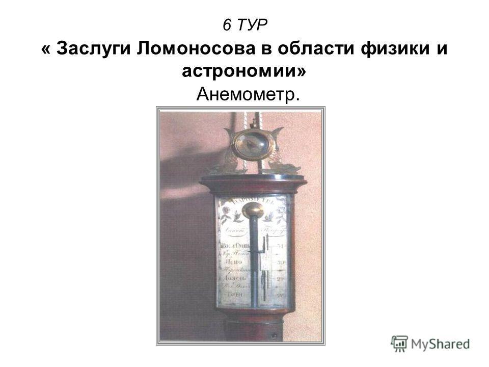 6 ТУР « Заслуги Ломоносова в области физики и астрономии» Анемометр.