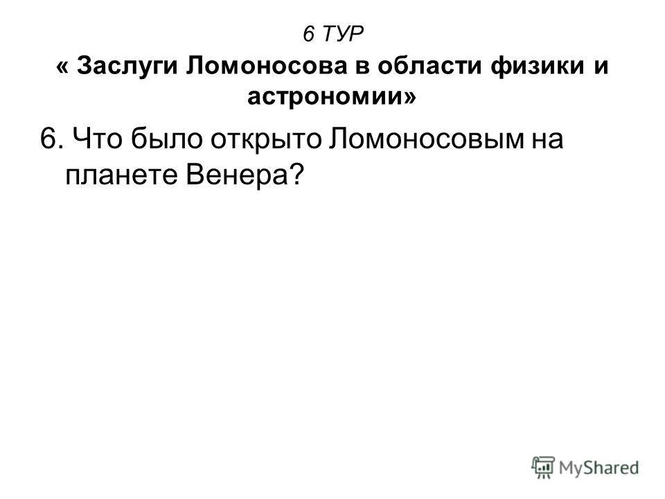 6 ТУР « Заслуги Ломоносова в области физики и астрономии» 6. Что было открыто Ломоносовым на планете Венера?