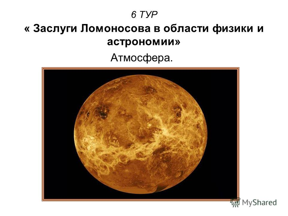 6 ТУР « Заслуги Ломоносова в области физики и астрономии» Атмосфера.