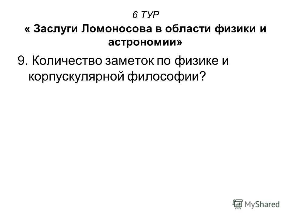 6 ТУР « Заслуги Ломоносова в области физики и астрономии» 9. Количество заметок по физике и корпускулярной философии?