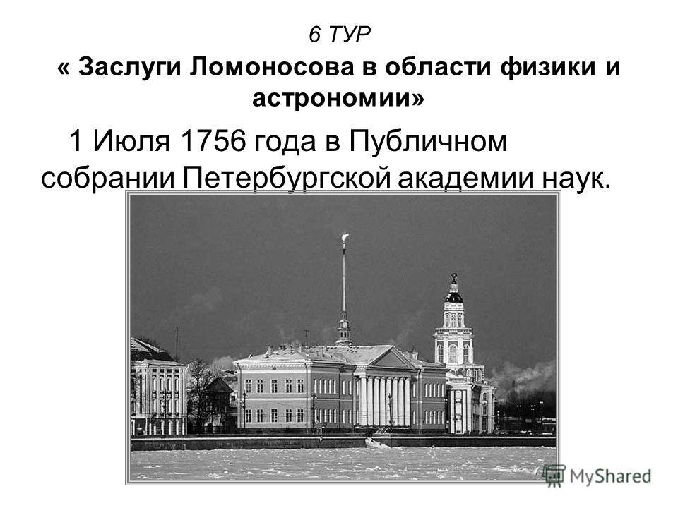 6 ТУР « Заслуги Ломоносова в области физики и астрономии» 1 Июля 1756 года в Публичном собрании Петербургской академии наук.