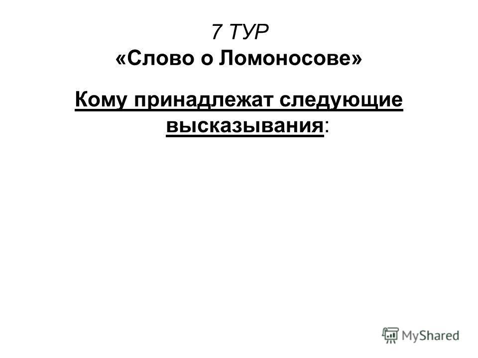 7 ТУР «Слово о Ломоносове» Кому принадлежат следующие высказывания: