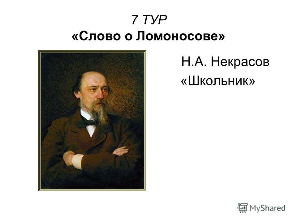 7 ТУР «Слово о Ломоносове» Н.А. Некрасов «Школьник»