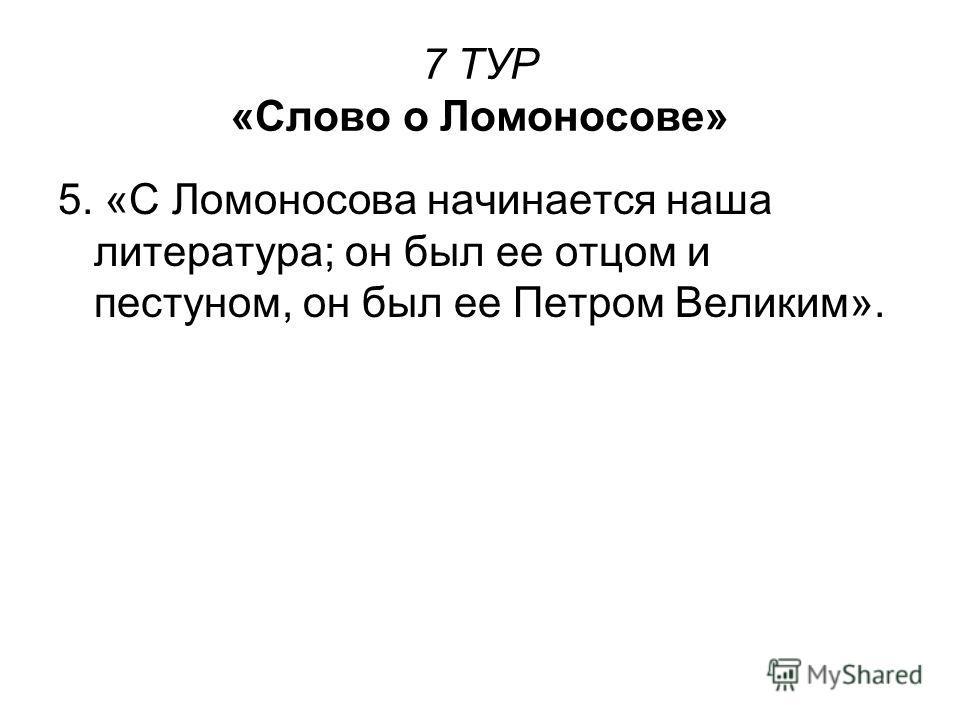 7 ТУР «Слово о Ломоносове» 5. «С Ломоносова начинается наша литература; он был ее отцом и пестуном, он был ее Петром Великим».