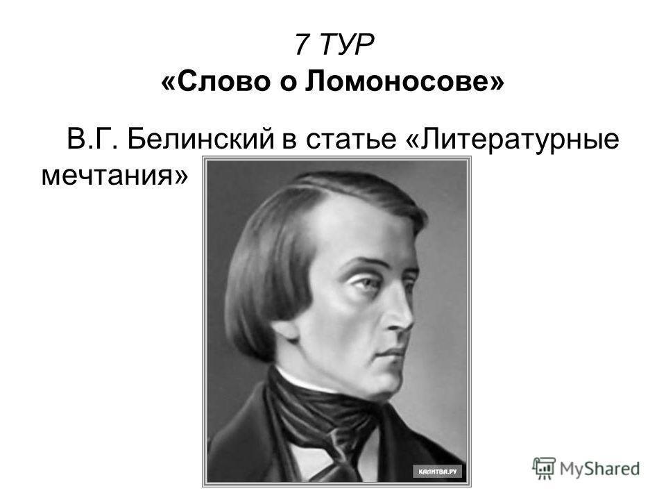 7 ТУР «Слово о Ломоносове» В.Г. Белинский в статье «Литературные мечтания»