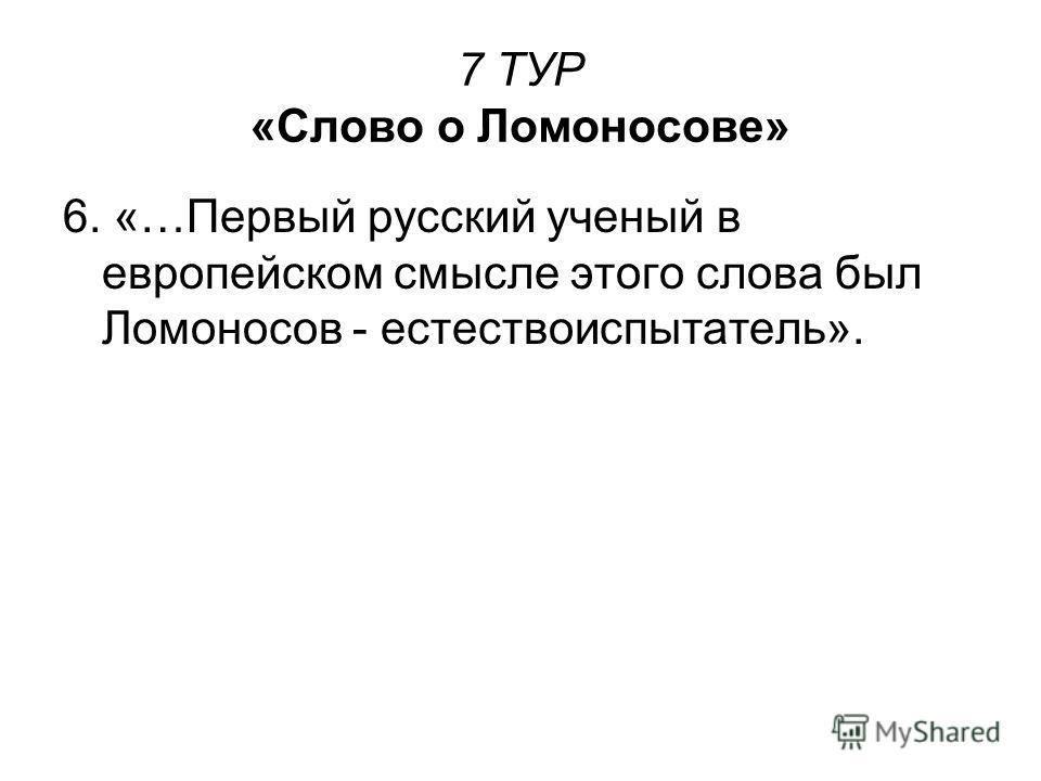 7 ТУР «Слово о Ломоносове» 6. «…Первый русский ученый в европейском смысле этого слова был Ломоносов - естествоиспытатель».