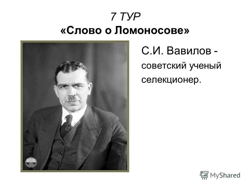 7 ТУР «Слово о Ломоносове» С.И. Вавилов - советский ученый селекционер.