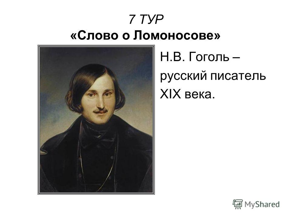 7 ТУР «Слово о Ломоносове» Н.В. Гоголь – русский писатель XIX века.