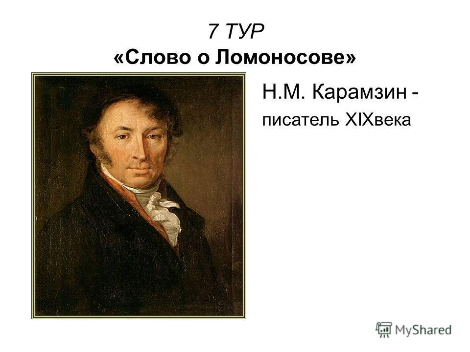 7 ТУР «Слово о Ломоносове» Н.М. Карамзин - писатель XIXвека
