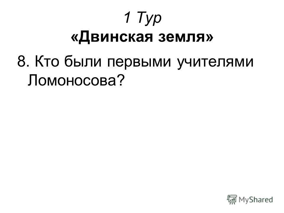 1 Тур «Двинская земля» 8. Кто были первыми учителями Ломоносова?