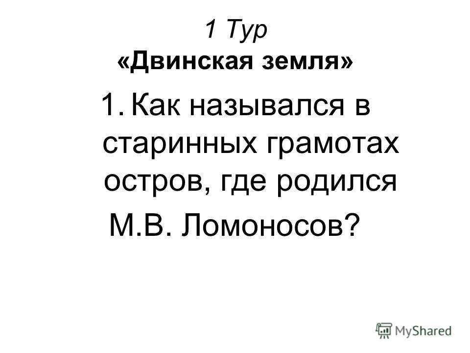 1 Тур «Двинская земля» 1.Как назывался в старинных грамотах остров, где родился М.В. Ломоносов?