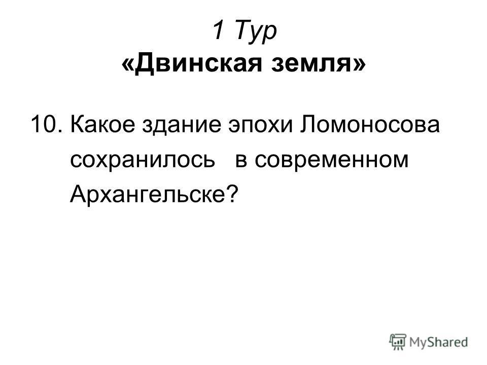 1 Тур «Двинская земля» 10. Какое здание эпохи Ломоносова сохранилось в современном Архангельске?