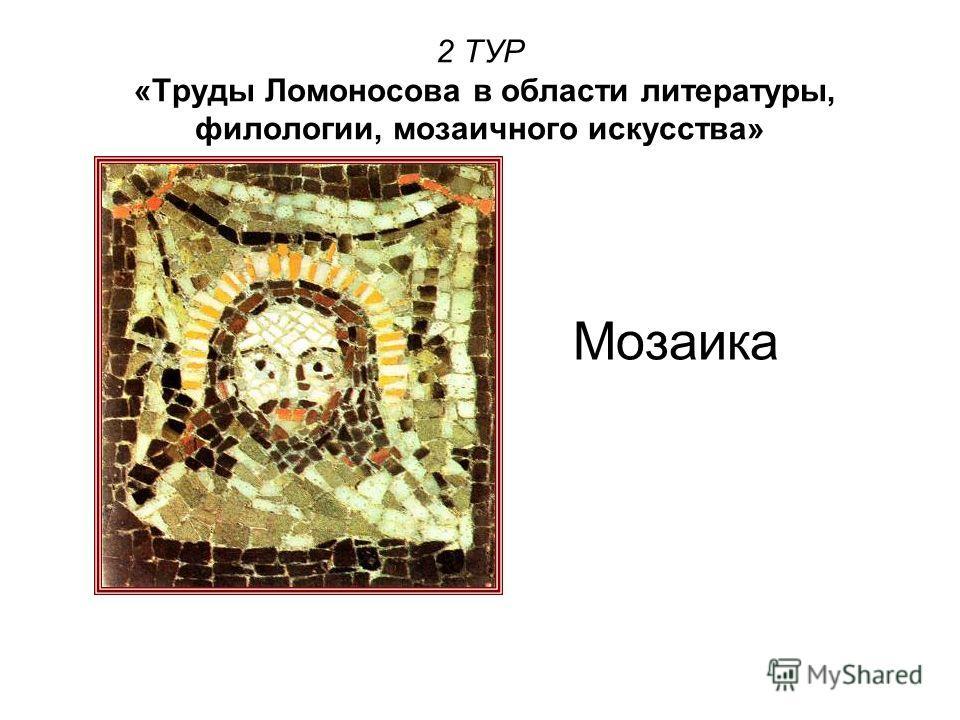 2 ТУР «Труды Ломоносова в области литературы, филологии, мозаичного искусства» Мозаика