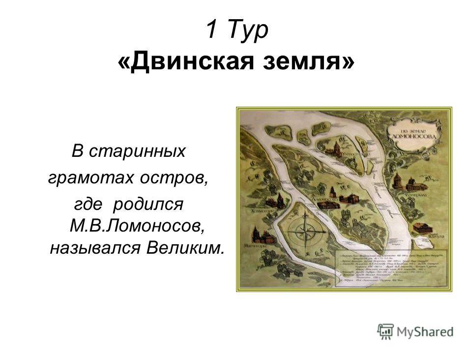 1 Тур «Двинская земля» В старинных грамотах остров, где родился М.В.Ломоносов, назывался Великим.