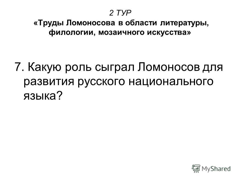 2 ТУР «Труды Ломоносова в области литературы, филологии, мозаичного искусства» 7. Какую роль сыграл Ломоносов для развития русского национального языка?
