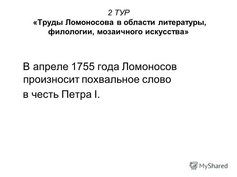 2 ТУР «Труды Ломоносова в области литературы, филологии, мозаичного искусства» В апреле 1755 года Ломоносов произносит похвальное слово в честь Петра I.
