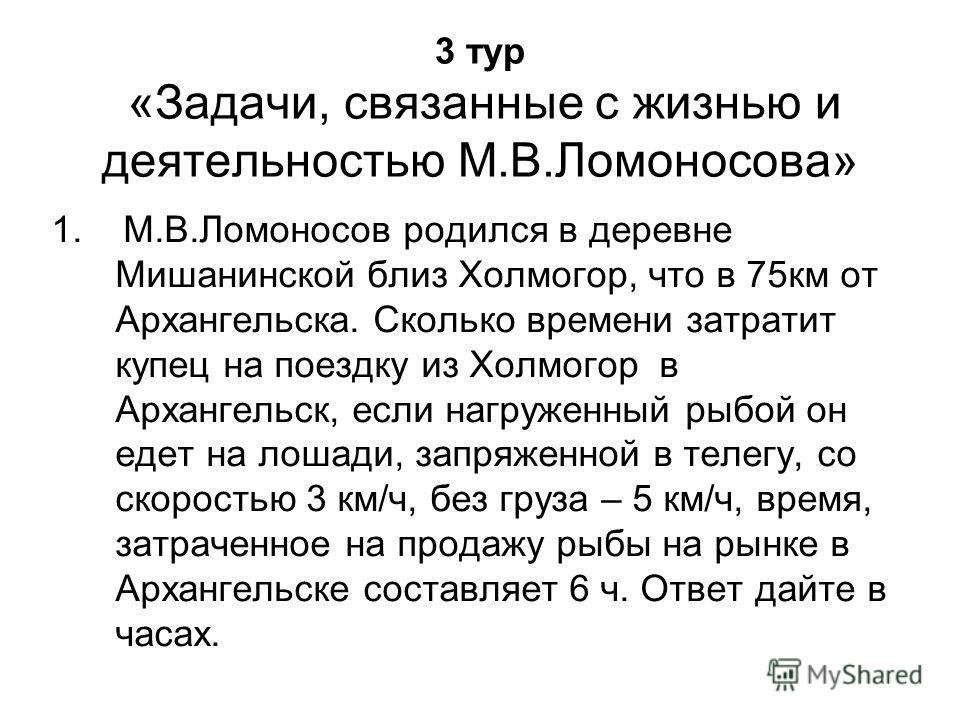 3 тур «Задачи, связанные с жизнью и деятельностью М.В.Ломоносова» 1. М.В.Ломоносов родился в деревне Мишанинской близ Холмогор, что в 75км от Архангельска. Сколько времени затратит купец на поездку из Холмогор в Архангельск, если нагруженный рыбой он