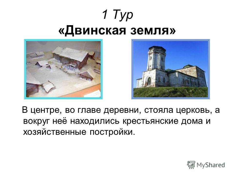 1 Тур «Двинская земля» В центре, во главе деревни, стояла церковь, а вокруг неё находились крестьянские дома и хозяйственные постройки.