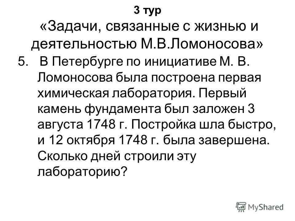 3 тур «Задачи, связанные с жизнью и деятельностью М.В.Ломоносова» 5. В Петербурге по инициативе М. В. Ломоносова была построена первая химическая лаборатория. Первый камень фундамента был заложен 3 августа 1748 г. Постройка шла быстро, и 12 октября 1