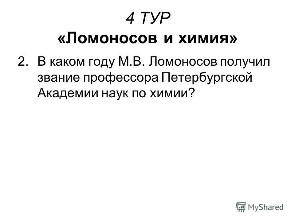 4 ТУР «Ломоносов и химия» 2.В каком году М.В. Ломоносов получил звание профессора Петербургской Академии наук по химии?