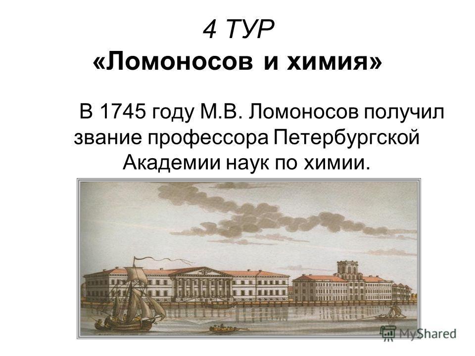 4 ТУР «Ломоносов и химия» В 1745 году М.В. Ломоносов получил звание профессора Петербургской Академии наук по химии.