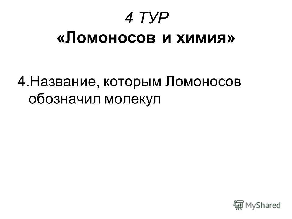 4 ТУР «Ломоносов и химия» 4.Название, которым Ломоносов обозначил молекул
