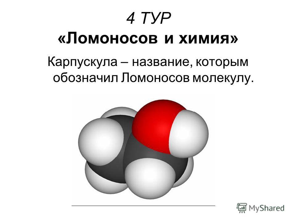 4 ТУР «Ломоносов и химия» Карпускула – название, которым обозначил Ломоносов молекулу.